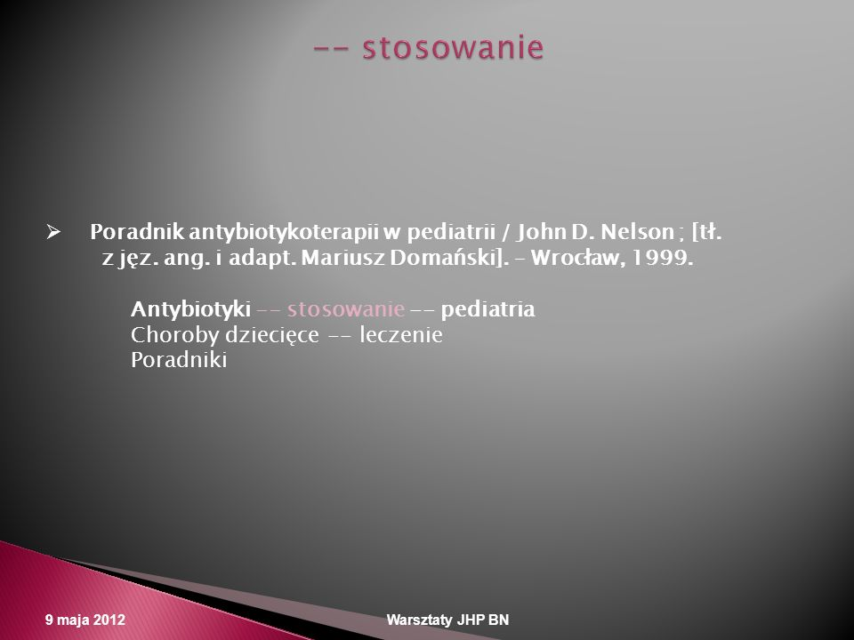 -- stosowanie Poradnik antybiotykoterapii w pediatrii / John D. Nelson ; [tł. z jęz. ang. i adapt. Mariusz Domański]. – Wrocław, 1999.